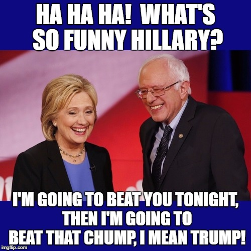 Hillary Clinton & Bernie Sanders |  HA HA HA!  WHAT'S SO FUNNY HILLARY? I'M GOING TO BEAT YOU TONIGHT, THEN I'M GOING TO BEAT THAT CHUMP, I MEAN TRUMP! | image tagged in hillary clinton  bernie sanders | made w/ Imgflip meme maker
