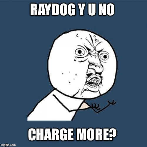 Y U No Meme | RAYDOG Y U NO CHARGE MORE? | image tagged in memes,y u no | made w/ Imgflip meme maker