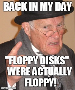 "Back In My Day Meme | BACK IN MY DAY ""FLOPPY DISKS""   WERE ACTUALLY    FLOPPY! 