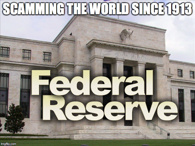 SCAMMING THE WORLD SINCE 1913 | image tagged in federal reserve | made w/ Imgflip meme maker