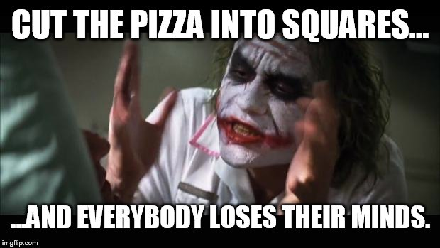 And everybody loses their minds Meme | CUT THE PIZZA INTO SQUARES... ...AND EVERYBODY LOSES THEIR MINDS. | image tagged in memes,and everybody loses their minds | made w/ Imgflip meme maker