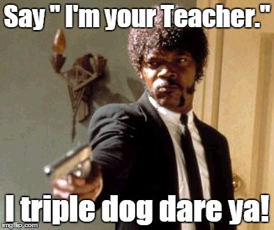 "Say That Again I Dare You Meme |  Say "" I'm your Teacher.""; I triple dog dare ya! 