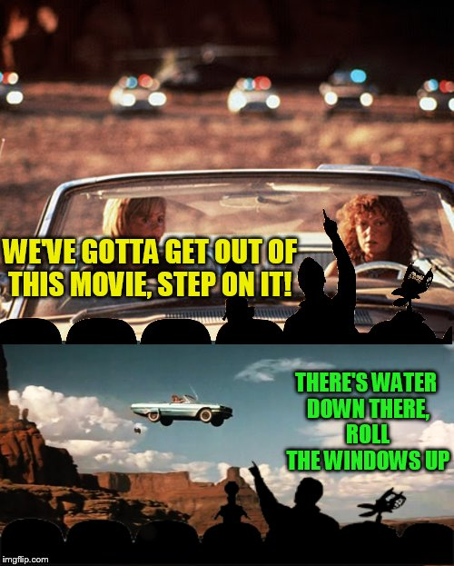 I think MST3k should come back... and branch out! |  WE'VE GOTTA GET OUT OF THIS MOVIE, STEP ON IT! THERE'S WATER DOWN THERE, ROLL THE WINDOWS UP | image tagged in memes,mst3k,thelma and louise | made w/ Imgflip meme maker