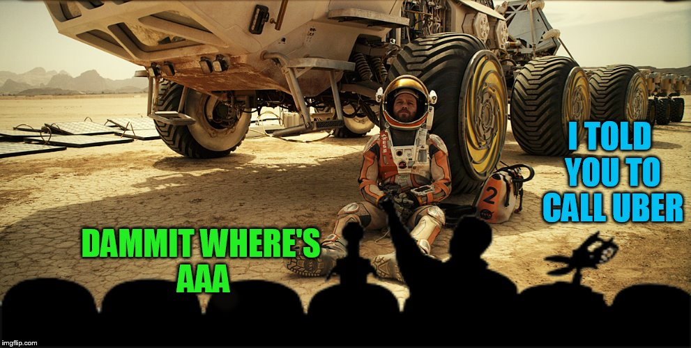 Hey MST3K, consider this my job application, it's time to come back! | DAMMIT WHERE'S AAA I TOLD YOU TO CALL UBER | image tagged in memes,funny,mst3k,the martian | made w/ Imgflip meme maker