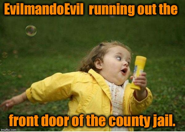 This is how I imagined I looked on the way out........ | EvilmandoEvil  running out the front door of the county jail. | image tagged in memes,chubby bubbles girl | made w/ Imgflip meme maker