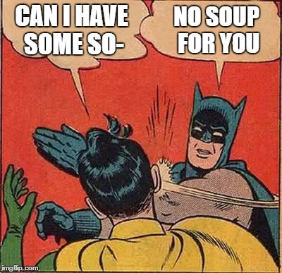 Batman Slapping Robin Meme | CAN I HAVE SOME SO- NO SOUP FOR YOU | image tagged in memes,batman slapping robin | made w/ Imgflip meme maker