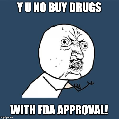 Y U No Meme | Y U NO BUY DRUGS WITH FDA APPROVAL! | image tagged in memes,y u no | made w/ Imgflip meme maker