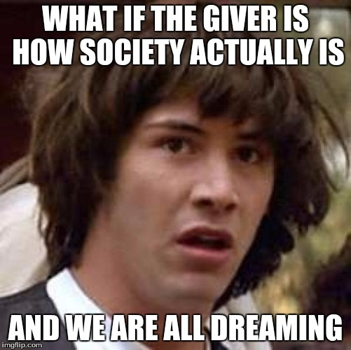 Conspiracy Keanu Meme | WHAT IF THE GIVER IS HOW SOCIETY ACTUALLY IS AND WE ARE ALL DREAMING | image tagged in memes,conspiracy keanu | made w/ Imgflip meme maker