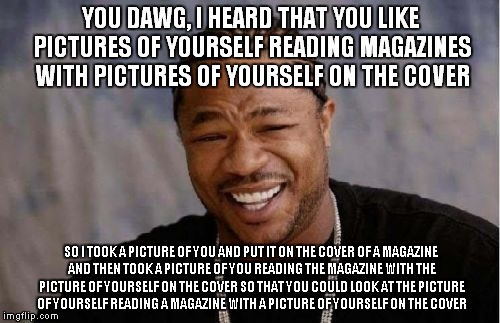 Yo Dawg Heard You Meme | YOU DAWG, I HEARD THAT YOU LIKE PICTURES OF YOURSELF READING MAGAZINES WITH PICTURES OF YOURSELF ON THE COVER SO I TOOK A PICTURE OF YOU AND | image tagged in memes,yo dawg heard you | made w/ Imgflip meme maker