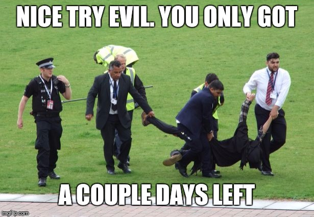 NICE TRY EVIL. YOU ONLY GOT A COUPLE DAYS LEFT | made w/ Imgflip meme maker