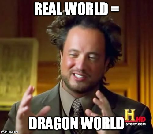 Ancient Aliens Meme | REAL WORLD = DRAGON WORLD | image tagged in memes,ancient aliens | made w/ Imgflip meme maker