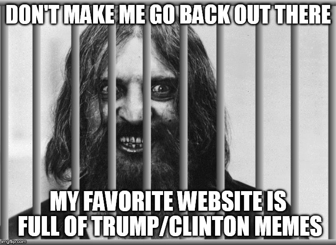 DON'T MAKE ME GO BACK OUT THERE MY FAVORITE WEBSITE IS FULL OF TRUMP/CLINTON MEMES | made w/ Imgflip meme maker