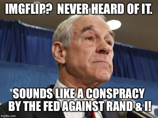 IMGFLIP?  NEVER HEARD OF IT. SOUNDS LIKE A CONSPRACY BY THE FED AGAINST RAND & I! | made w/ Imgflip meme maker