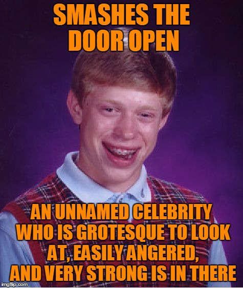 Bad Luck Brian Meme | SMASHES THE DOOR OPEN AN UNNAMED CELEBRITY WHO IS GROTESQUE TO LOOK AT, EASILY ANGERED, AND VERY STRONG IS IN THERE | image tagged in memes,bad luck brian | made w/ Imgflip meme maker
