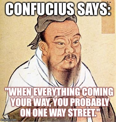 "Wise Confucius | CONFUCIUS SAYS: ""WHEN EVERYTHING COMING YOUR WAY, YOU PROBABLY ON ONE WAY STREET."" 
