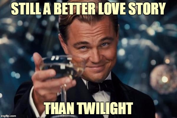 Leonardo Dicaprio Cheers Meme | STILL A BETTER LOVE STORY THAN TWILIGHT | image tagged in memes,leonardo dicaprio cheers | made w/ Imgflip meme maker