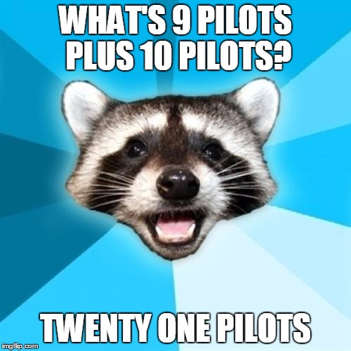 Lame Pun Coon |  WHAT'S 9 PILOTS PLUS 10 PILOTS? TWENTY ONE PILOTS | image tagged in memes,lame pun coon | made w/ Imgflip meme maker