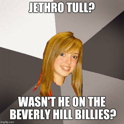 Musically Oblivious 8th Grader |  JETHRO TULL? WASN'T HE ON THE BEVERLY HILL BILLIES? | image tagged in memes,musically oblivious 8th grader | made w/ Imgflip meme maker
