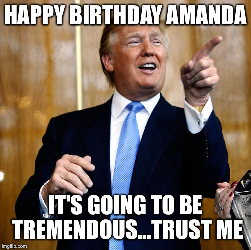 Donal Trump Birthday |  HAPPY BIRTHDAY AMANDA; IT'S GOING TO BE TREMENDOUS...TRUST ME | image tagged in donal trump birthday | made w/ Imgflip meme maker