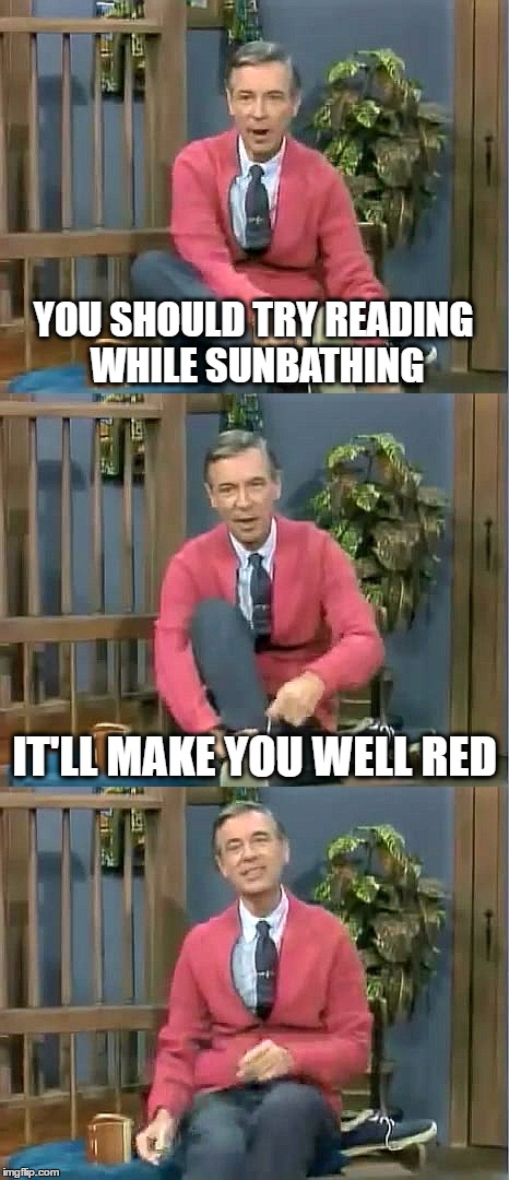 Bad Pun Mr. Rogers |  YOU SHOULD TRY READING WHILE SUNBATHING; IT'LL MAKE YOU WELL RED | image tagged in bad pun mr rogers | made w/ Imgflip meme maker