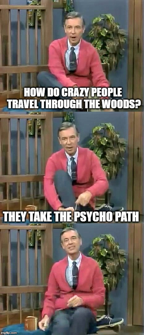 Bad Pun Mr. Rogers |  HOW DO CRAZY PEOPLE TRAVEL THROUGH THE WOODS? THEY TAKE THE PSYCHO PATH | image tagged in bad pun mr rogers | made w/ Imgflip meme maker