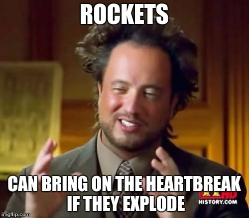 Ancient Aliens Meme | ROCKETS CAN BRING ON THE HEARTBREAK IF THEY EXPLODE | image tagged in memes,ancient aliens | made w/ Imgflip meme maker