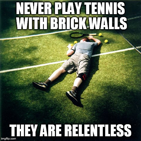 Tennis Defeat | NEVER PLAY TENNIS WITH BRICK WALLS THEY ARE RELENTLESS | image tagged in memes,tennis defeat | made w/ Imgflip meme maker