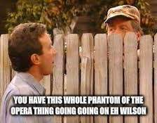 YOU HAVE THIS WHOLE PHANTOM OF THE OPERA THING GOING GOING ON EH WILSON | made w/ Imgflip meme maker