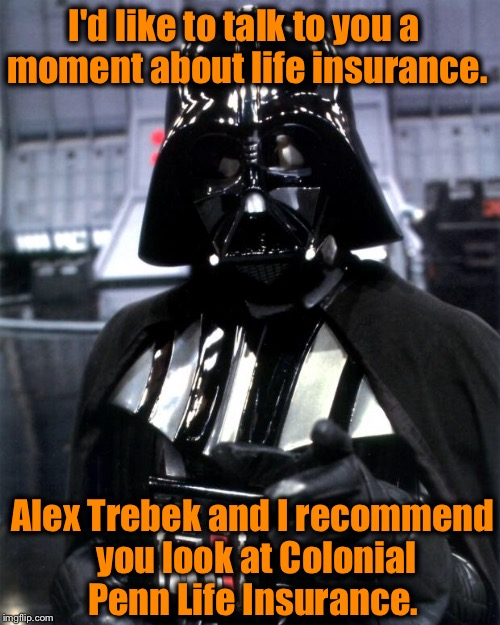 Alex Trebek and Darth Vader both feel secure with Colonial Penn Life Insurance, shouldn't you? | I'd like to talk to you a moment about life insurance. Alex Trebek and I recommend you look at Colonial Penn Life Insurance. | image tagged in darth vader,memes,funny memes | made w/ Imgflip meme maker