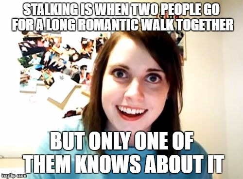Overly Attached Girlfriend Meme | STALKING IS WHEN TWO PEOPLE GO FOR A LONG ROMANTIC WALK TOGETHER BUT ONLY ONE OF THEM KNOWS ABOUT IT | image tagged in memes,overly attached girlfriend | made w/ Imgflip meme maker
