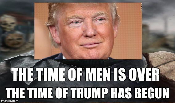 Sheer Terror |  THE TIME OF MEN IS OVER; THE TIME OF TRUMP HAS BEGUN | image tagged in politics | made w/ Imgflip meme maker