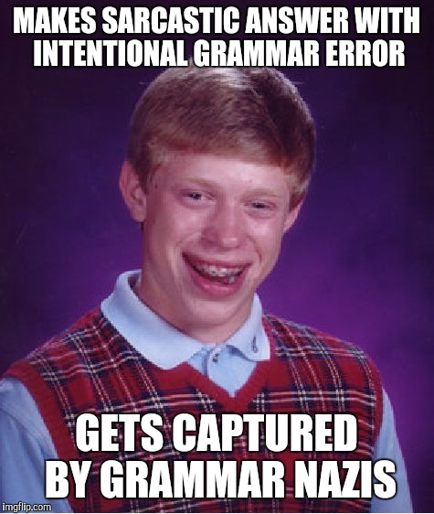 Bad Luck Brian Meme | MAKES SARCASTIC ANSWER WITH INTENTIONAL GRAMMAR ERROR GETS CAPTURED BY GRAMMAR NAZIS | image tagged in memes,bad luck brian | made w/ Imgflip meme maker