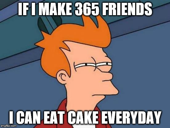Futurama Fry Meme | IF I MAKE 365 FRIENDS I CAN EAT CAKE EVERYDAY | image tagged in memes,futurama fry | made w/ Imgflip meme maker