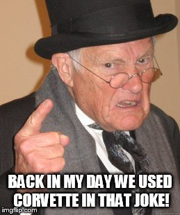 Back In My Day Meme | BACK IN MY DAY WE USED CORVETTE IN THAT JOKE! | image tagged in memes,back in my day | made w/ Imgflip meme maker
