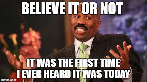 Steve Harvey Meme | BELIEVE IT OR NOT IT WAS THE FIRST TIME I EVER HEARD IT WAS TODAY | image tagged in memes,steve harvey | made w/ Imgflip meme maker