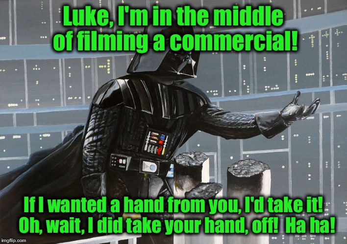 Luke, I'm in the middle of filming a commercial! If I wanted a hand from you, I'd take it!  Oh, wait, I did take your hand, off!  Ha ha! | made w/ Imgflip meme maker