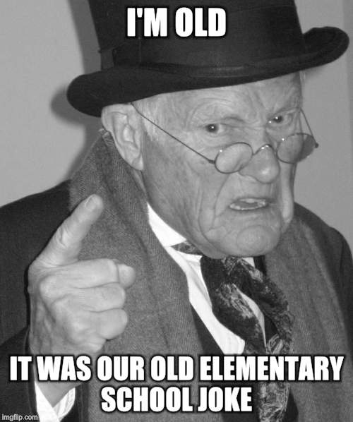 Back in my day | I'M OLD IT WAS OUR OLD ELEMENTARY SCHOOL JOKE | image tagged in back in my day | made w/ Imgflip meme maker