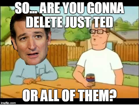 SO... ARE YOU GONNA DELETE JUST TED OR ALL OF THEM? | made w/ Imgflip meme maker