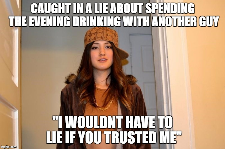 "Scumbag Stephanie  | CAUGHT IN A LIE ABOUT SPENDING THE EVENING DRINKING WITH ANOTHER GUY ""I WOULDNT HAVE TO LIE IF YOU TRUSTED ME"" 