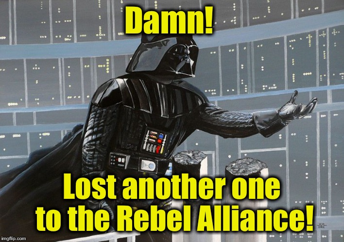 Damn! Lost another one to the Rebel Alliance! | made w/ Imgflip meme maker