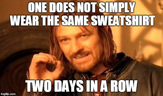 My friend said this to me today after he thought I had done it.  | ONE DOES NOT SIMPLY WEAR THE SAME SWEATSHIRT TWO DAYS IN A ROW | image tagged in memes,one does not simply,sweatshirt,same,funy | made w/ Imgflip meme maker
