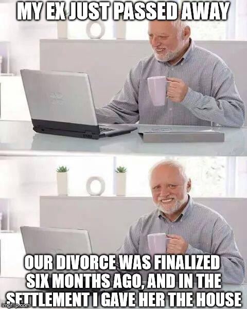 Hide the Pain Harold Meme | MY EX JUST PASSED AWAY OUR DIVORCE WAS FINALIZED SIX MONTHS AGO, AND IN THE SETTLEMENT I GAVE HER THE HOUSE | image tagged in memes,hide the pain harold | made w/ Imgflip meme maker