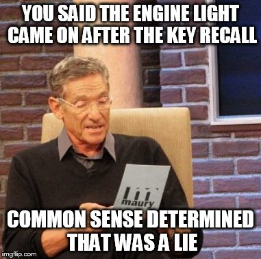 Maury Lie Detector Meme |  YOU SAID THE ENGINE LIGHT CAME ON AFTER THE KEY RECALL; COMMON SENSE DETERMINED THAT WAS A LIE | image tagged in memes,maury lie detector | made w/ Imgflip meme maker