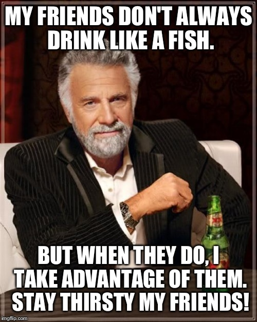 The Most Interesting Man In The World Meme | MY FRIENDS DON'T ALWAYS DRINK LIKE A FISH. BUT WHEN THEY DO, I TAKE ADVANTAGE OF THEM. STAY THIRSTY MY FRIENDS! | image tagged in memes,the most interesting man in the world | made w/ Imgflip meme maker
