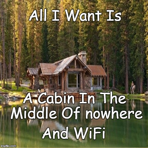 Cabin In The Woods | All I Want Is A Cabin In The Middle Of nowhere And WiFi | image tagged in cabin,woods,middle of nowhere | made w/ Imgflip meme maker