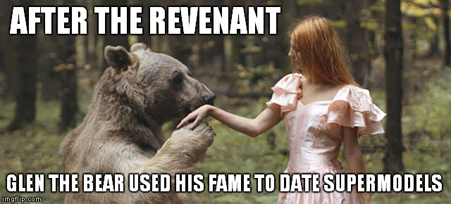 Good luck with that redhead Glen... | AFTER THE REVENANT GLEN THE BEAR USED HIS FAME TO DATE SUPERMODELS | image tagged in the revenant,bear | made w/ Imgflip meme maker