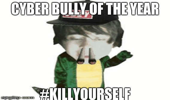 Cyber Bully of the Year | CYBER BULLY OF THE YEAR #KILLYOURSELF | image tagged in cyberbullying | made w/ Imgflip meme maker