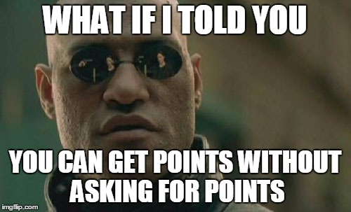 Matrix Morpheus Meme | WHAT IF I TOLD YOU YOU CAN GET POINTS WITHOUT ASKING FOR POINTS | image tagged in memes,matrix morpheus | made w/ Imgflip meme maker