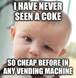 Skeptical Baby Meme | I HAVE NEVER SEEN A COKE SO CHEAP BEFORE IN ANY VENDING MACHINE | image tagged in memes,skeptical baby | made w/ Imgflip meme maker