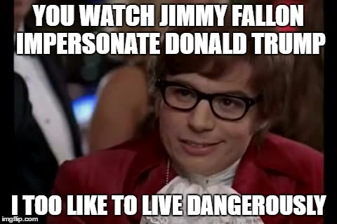 YOU WATCH JIMMY FALLON IMPERSONATE DONALD TRUMP I TOO LIKE TO LIVE DANGEROUSLY | made w/ Imgflip meme maker